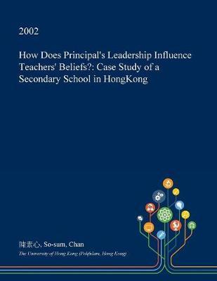 How Does Principal's Leadership Influence Teachers' Beliefs? by So-Sum Chan