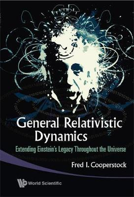General Relativistic Dynamics: Extending Einstein's Legacy Throughout The Universe by Fred Isaac Cooperstock