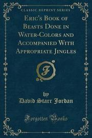 Eric's Book of Beasts Done in Water-Colors and Accompanied with Appropriate Jingles (Classic Reprint) by David Starr Jordan