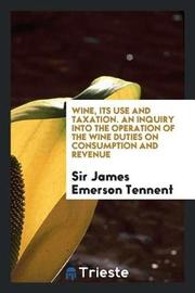 Wine, Its Use and Taxation. an Inquiry Into the Operation of the Wine Duties on Consumption and Revenue by Sir James Emerson Tennent