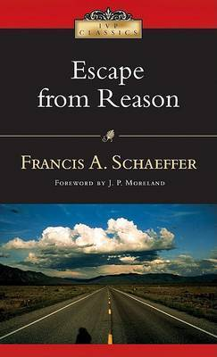 Escape from Reason: A Penetrating Analysis of Trends in Modern Thought by Francis A Schaeffer