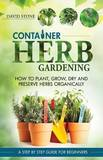 Container Herb Gardening: How to Plant, Grow, Dry and Preserve Herbs Organically by Teacher of History David Stone (Dulwich College)