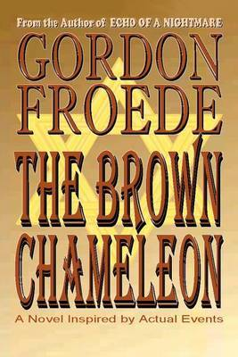 The Brown Chameleon: A Novel Inspired by Actual Events by Gordon Froede