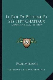 Le Roi de Boheme Et Ses Sept Chateaux: Drame En Six Actes (1859) by Paul Meurice