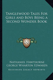 Tanglewood Tales for Girls and Boys Being a Second Wonder Book by Nathaniel Hawthorne