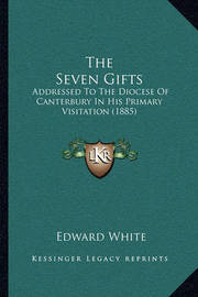 The Seven Gifts: Addressed to the Diocese of Canterbury in His Primary Visitation (1885) by Edward White