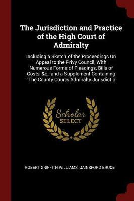 The Jurisdiction and Practice of the High Court of Admiralty by Robert Griffith Williams