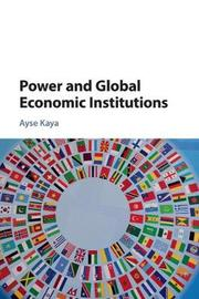 Power and Global Economic Institutions by Ayse Kaya