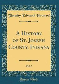 A History of St. Joseph County, Indiana, Vol. 2 (Classic Reprint) by Timothy Edward Howard image