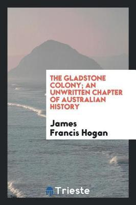 The Gladstone Colony; An Unwritten Chapter of Australian History by James Francis Hogan