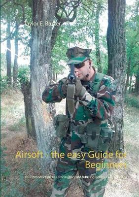 Airsoft - the easy Guide for Beginners by Taylor E Baxter