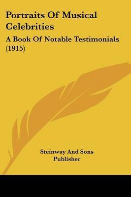Portraits of Musical Celebrities: A Book of Notable Testimonials (1915) by And Sons Publisher Steinway and Sons Publisher