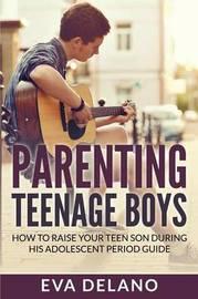 Parenting Teenage Boys by Eva Delano