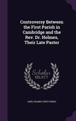 Controversy Between the First Parish in Cambridge and the REV. Dr. Holmes, Their Late Pastor by Abiel Holmes