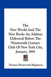 The New World and the New Book: An Address Delivered Before the Nineteenth Century Club of New York City, January, 1891 by Thomas Wentworth Higginson