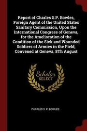 Report of Charles S.P. Bowles, Foreign Agent of the United States Sanitary Commission, Upon the International Congress of Geneva, for the Amelioration of the Condition of the Sick and Wounded Soldiers of Armies in the Field, Convened at Geneva, 8th August by Charles S P Bowles image