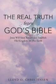 The Real Truth from God's Bible by Lloyd O Christensen