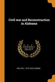 Civil War and Reconstruction in Alabama by Walter Lynwood Fleming