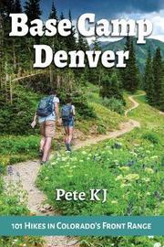 Base Camp Denver: 101 Hikes in Colorado's Front Range by Pete Kj