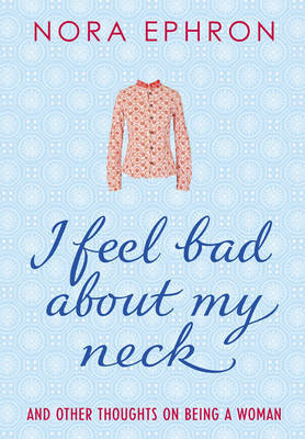 I Feel Bad About My Neck: And Other Thoughts on Being a Woman by Nora Ephron image