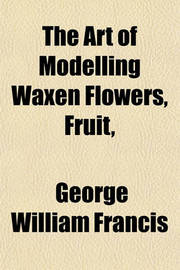 The Art of Modelling Waxen Flowers, Fruit, by George William Francis image