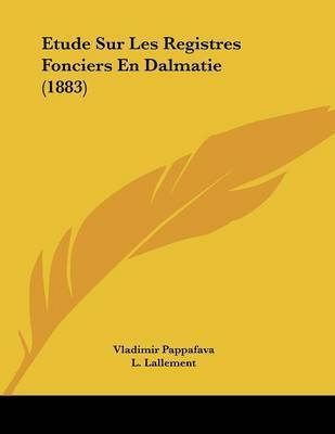 Etude Sur Les Registres Fonciers En Dalmatie (1883) by Vladimir Pappafava