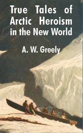 True Tales of Arctic Heroism in the New World by A.W. Greely image