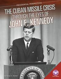 Cuban Missile Crisis Through the Eyes of John F. Kennedy by Susan E Hamen