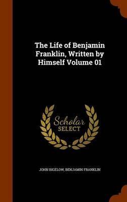 The Life of Benjamin Franklin, Written by Himself Volume 01 by John Bigelow