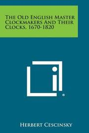 The Old English Master Clockmakers and Their Clocks, 1670-1820 by Herbert Cescinsky
