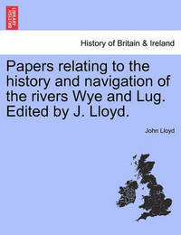 Papers Relating to the History and Navigation of the Rivers Wye and Lug. Edited by J. Lloyd. by John Lloyd