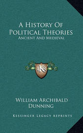 A History of Political Theories: Ancient and Medieval by William Archibald Dunning