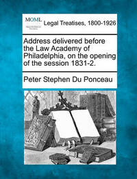Address Delivered Before the Law Academy of Philadelphia, on the Opening of the Session 1831-2. by Peter Stephen Du Ponceau
