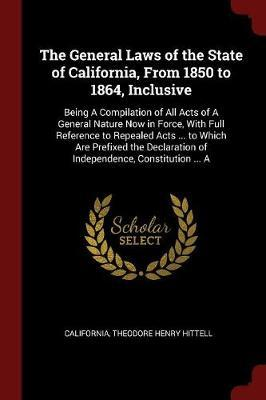 The General Laws of the State of California, from 1850 to 1864, Inclusive by . California