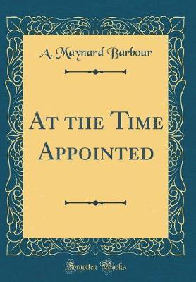 At the Time Appointed (Classic Reprint) by A. Maynard Barbour image