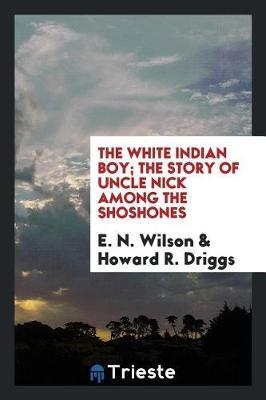The White Indian Boy; The Story of Uncle Nick Among the Shoshones by E.N. Wilson image