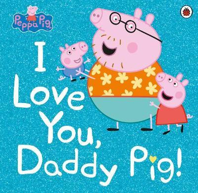 Peppa Pig: I Love You, Daddy Pig by Peppa Pig