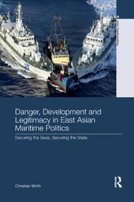 Danger, Development and Legitimacy in East Asian Maritime Politics by Christian Wirth