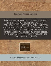 The Grand Question, Concerning the Bishops Right to Vote in Parliament in Cases Capital Stated and Argued, from the Parliament-Rolls, and the History of Former Times: With an Enquiry Into Their Peerage, and the Three Estates in Parliament. (1680) by Edward Stillingfleet