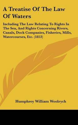 A Treatise of the Law of Waters: Including the Law Relating to Rights in the Sea, and Rights Concerning Rivers, Canals, Dock Companies, Fisheries, Mills, Watercourses, Etc. (1853) by Humphrey William Woolrych image