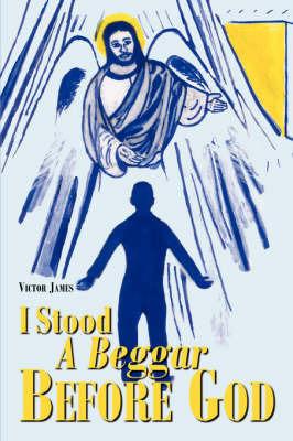 I Stood a Beggar Before God by Victor James