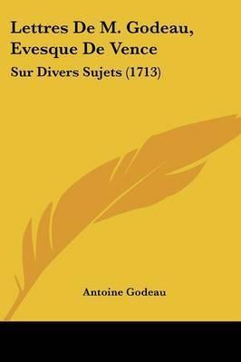 Lettres De M. Godeau, Evesque De Vence: Sur Divers Sujets (1713) by Antoine Godeau
