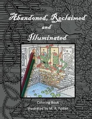 Abandoned, Reclaimed, Illuminated Coloring Book by M.A. Foster