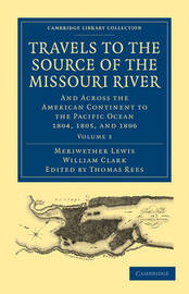 Travels of the Source of the Missouri River and Across the American Continent to the Pacific Ocean 3 Volume Set Travels to the Source of the Missouri River: Volume 2 by Meriwether Lewis