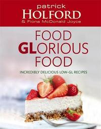 Food Glorious Food: Incredibly Delicious Low-GL Recipes for Friends and Family by Patrick Holford