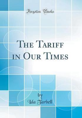 The Tariff in Our Times (Classic Reprint) by Ida M Tarbell image