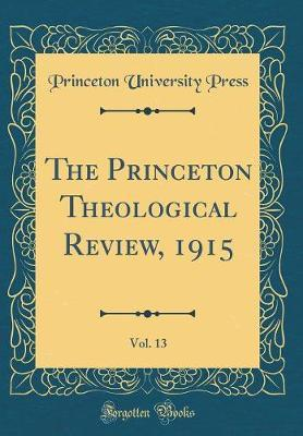 The Princeton Theological Review, 1915, Vol. 13 (Classic Reprint) by Princeton University Press image