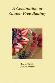 A Celebration of Gluten Free Baking by Inge Harris