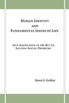 Human Identity and Fundamental Issues of Life: Self-Knowledge as the Key to Solving Social Problems by Simon S. Godfrey image