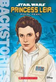 Princess Leia: Royal Rebel by Scholastic